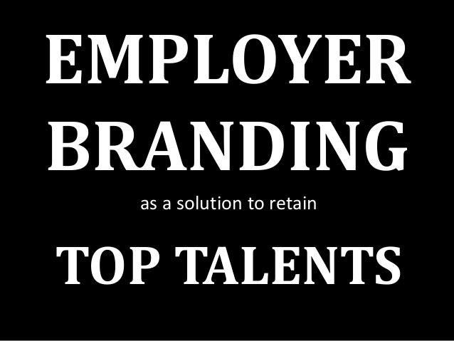 EMPLOYER BRANDING as a solution to retain  TOP TALENTS