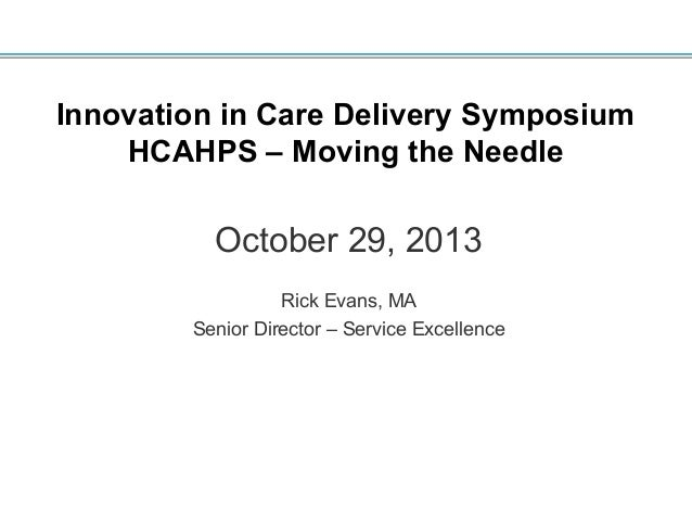 Innovation in Care Delivery Symposium HCAHPS – Moving the Needle  October 29, 2013 Rick Evans, MA Senior Director – Servic...
