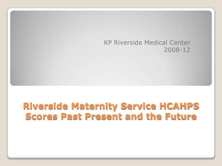 KP Riverside Medical Center                                  2008-12Riverside Maternity Service HCAHPSScores Past Present ...