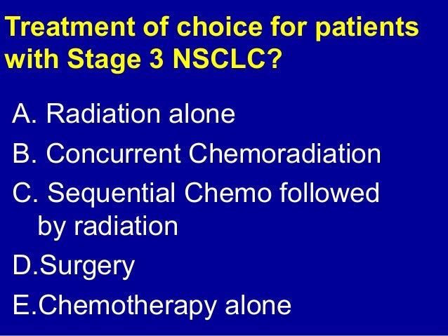 Treatment of choice for patients  with Stage 3 NSCLC?  A. Radiation alone  B. Concurrent Chemoradiation  C. Sequential Che...