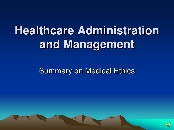 Healthcare Administration and Management <br />Summary on Medical Ethics<br />