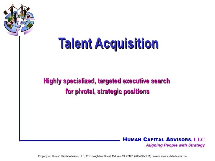 Talent Acquisition Highly specialized, targeted executive search  for pivotal, strategic positions Property of:  Human Cap...