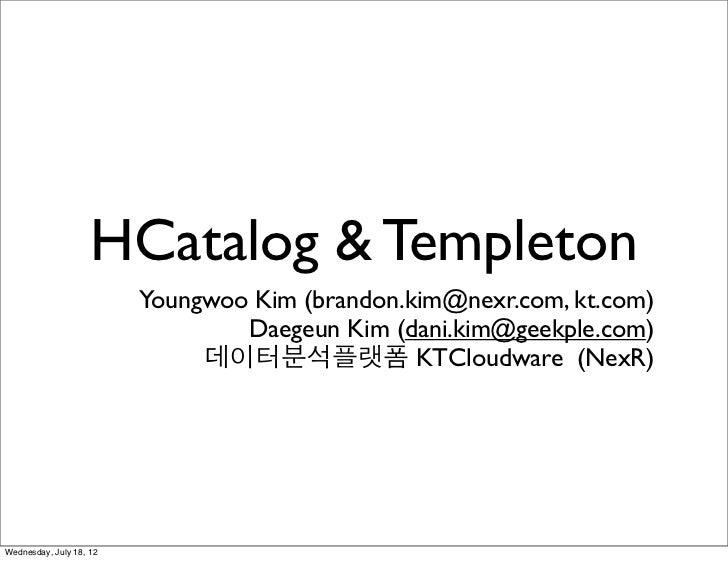 HCatalog & Templeton                         Youngwoo Kim (brandon.kim@nexr.com, kt.com)                                 D...