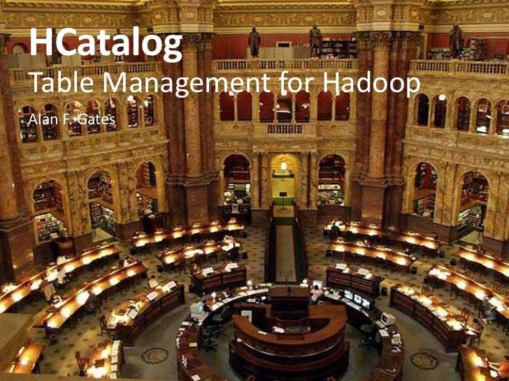 HCatalog<br />Table Management for Hadoop<br />Alan F. Gates<br />