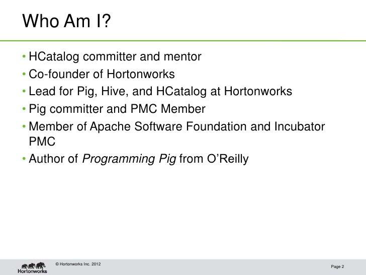 Who Am I?• HCatalog committer and mentor• Co-founder of Hortonworks• Lead for Pig, Hive, and HCatalog at Hortonworks• Pig ...