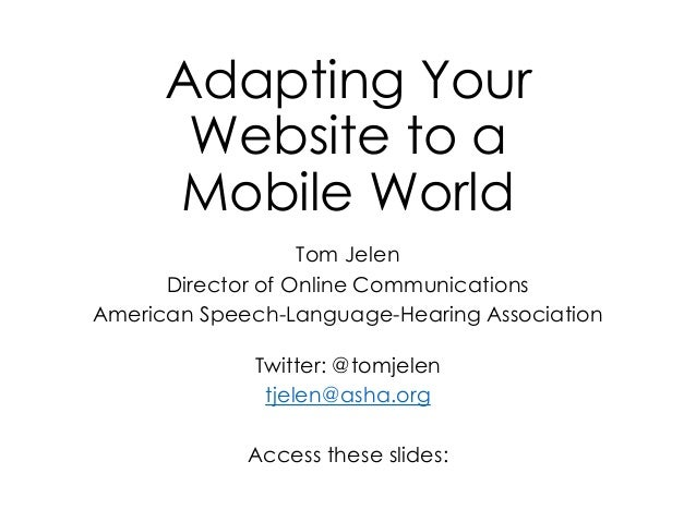 Adapting Your Website to a Mobile World Tom Jelen Director of Online Communications American Speech-Language-Hearing Assoc...