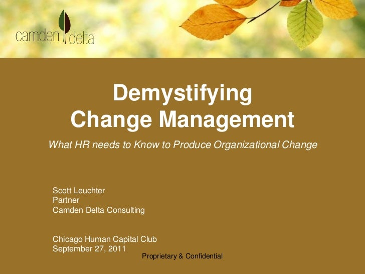 Demystifying    Change ManagementWhat HR needs to Know to Produce Organizational ChangeScott LeuchterPartnerCamden Delta C...