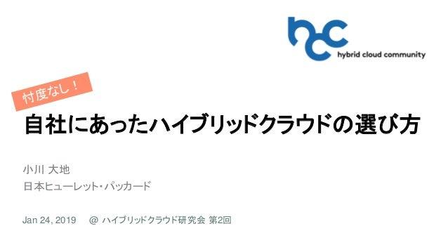 自社にあったハイブリッドクラウドの選び方 小川 大地 日本ヒューレット・パッカード Jan 24, 2019 @ ハイブリッドクラウド研究会 第2回