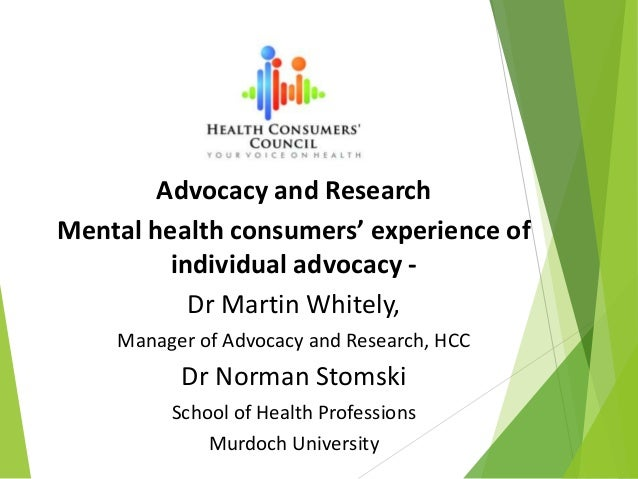 Advocacy and Research Mental health consumers' experience of individual advocacy - Dr Martin Whitely, Manager of Advocacy ...