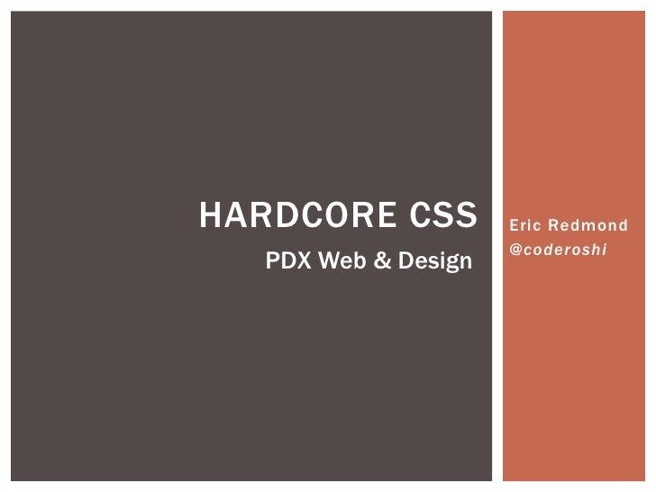 HARDCORE CSS         Eric Redmond                     @coderoshi  PDX Web & Design