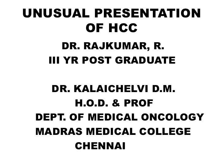 UNUSUAL PRESENTATION      OF HCC     DR. RAJKUMAR, R.  III YR POST GRADUATE   DR. KALAICHELVI D.M.        H.O.D. & PROF DE...