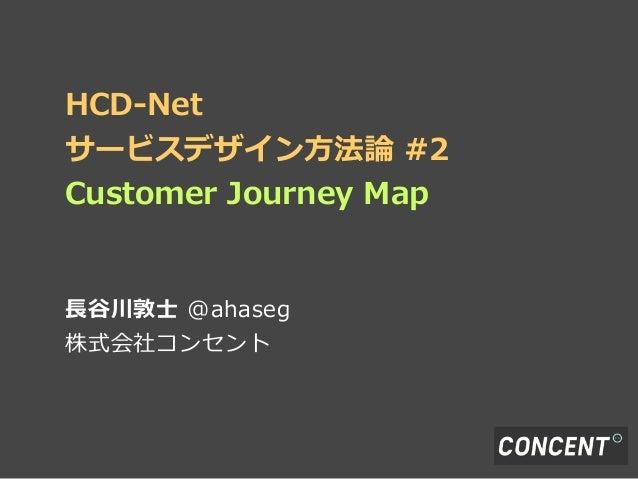 HCD-‐‑‒Netサービスデザイン⽅方法論論 #2Customer Journey Map⻑⾧長⾕谷川敦⼠士 @ahaseg株式会社コンセント