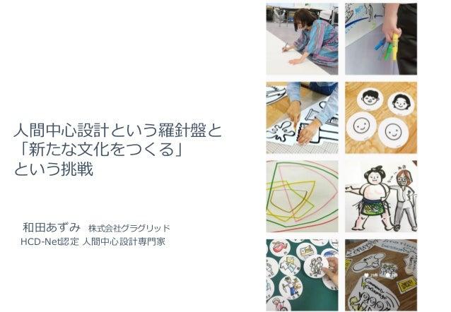 人間中心設計という羅針盤と 「新たな文化をつくる」 という挑戦 和田あずみ 株式会社グラグリッド HCD-Net認定 人間中心設計専門家