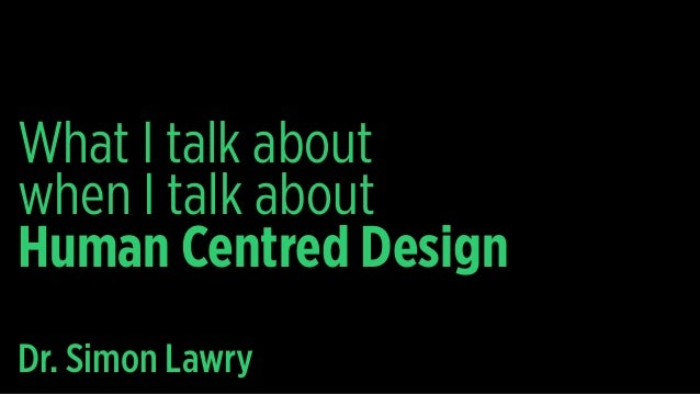 What I talk about when I talk about Human Centred Design Dr. Simon Lawry