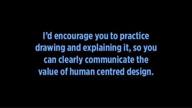 I'd encourage you to practice drawing and explaining it, so you can clearly communicate the value of human centred design.