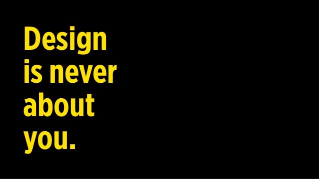 Design is not about you. never