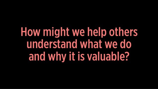 How might we help others understand what we do and why it is valuable?
