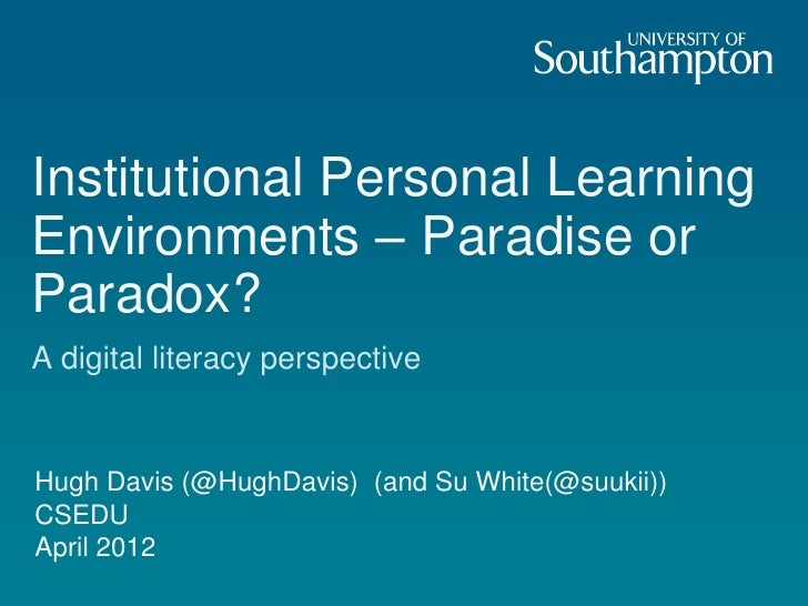 Institutional Personal LearningEnvironments – Paradise orParadox?A digital literacy perspectiveHugh Davis (@HughDavis) (an...