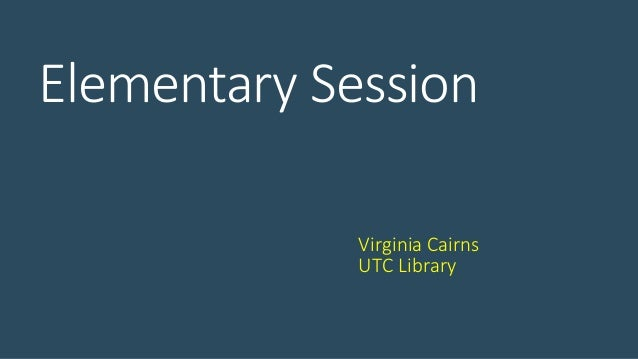 Elementary Session Virginia Cairns UTC Library