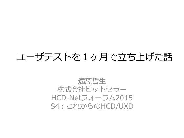 ユーザテストを1ヶ月で立ち上げた話 遠藤哲生 株式会社ビットセラー HCD-Netフォーラム2015 S4:これからのHCD/UXD