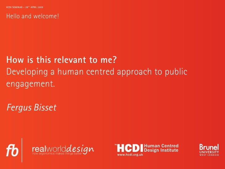 HCDI SEMINAR - 28TH APRIL 2009   Hello and welcome!     How is this relevant to me? Developing a human centred approach to...