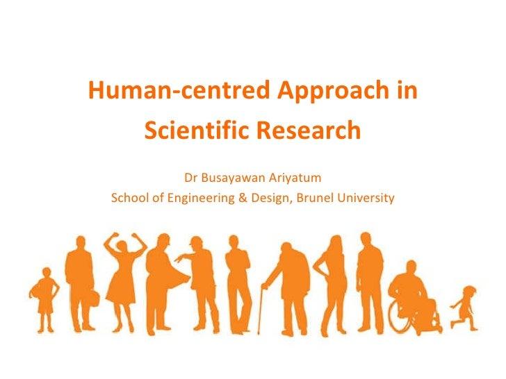Human-centred Approach in Scientific Research Dr Busayawan Ariyatum School of Engineering & Design, Brunel University