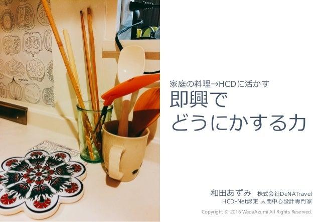 和田あずみ 株式会社DeNATravel HCD-Net認定 人間中心設計専門家 Copyright © 2016 WadaAzumi All Rights Reserved. 家庭の料理→HCDに活かす 即興で どうにかする力