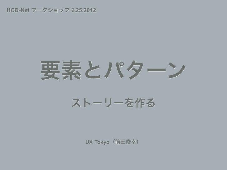 HCD-Net ワークショップ 2.25.2012         要素とパターン                 ストーリーを作る                      UX Tokyo(前田俊幸)