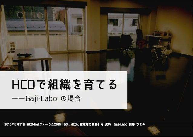 HCDで組織を育てる 2015年5月31日 HCD-Netフォーラム2015「S3:HCDと認定専門資格」用 資料Gaji-Labo 山岸 ひとみ ――Gaji-Labo の場合