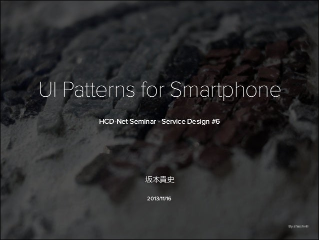 UI Patterns for Smartphone HCD-Net Seminar - Service Design #6  坂本貴史 2013/11/16  By shioshvili