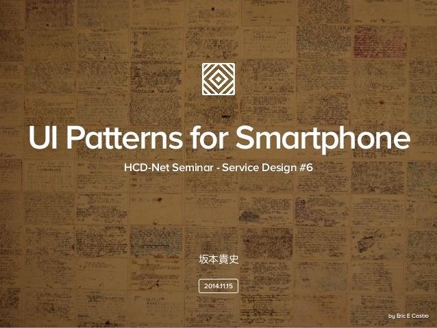 坂本貴史 HCD-Net Seminar - Service Design #6 2014.11.15 UI Patterns for Smartphone by Eric E Castro