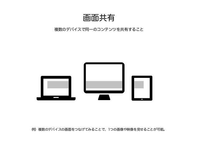 デバイス間の移動 ある利用体験を、別のデバイスに移動すること 例)Google の Chromecast では iPhone の動画をテレビで利用が可能です。