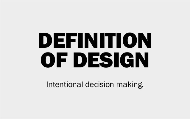 DEFINITION OF DESIGN Intentional decision making.