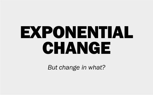 EXPONENTIAL CHANGE But change in what?