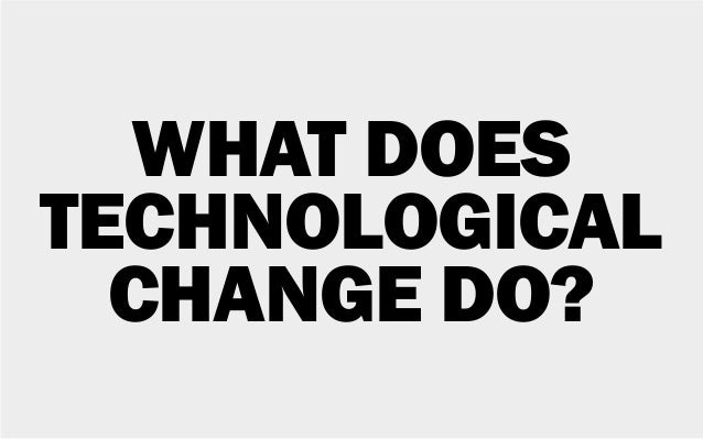 WHAT DOES TECHNOLOGICAL CHANGE DO?