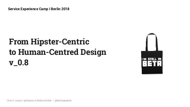 From Hipster-Centric  to Human-Centred Design v_0.8 Clive K. Lavery I @cklavery & Bettina Köbler I @bettinakoebler Servi...