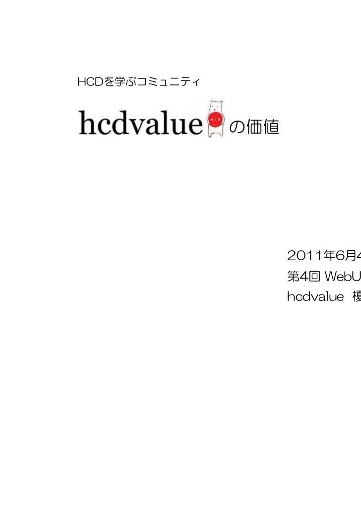 HCDを学ぶコミュニティ               の価値                     2011年6月4日(土)                     第4回 WebUX研究会                     hcdva...