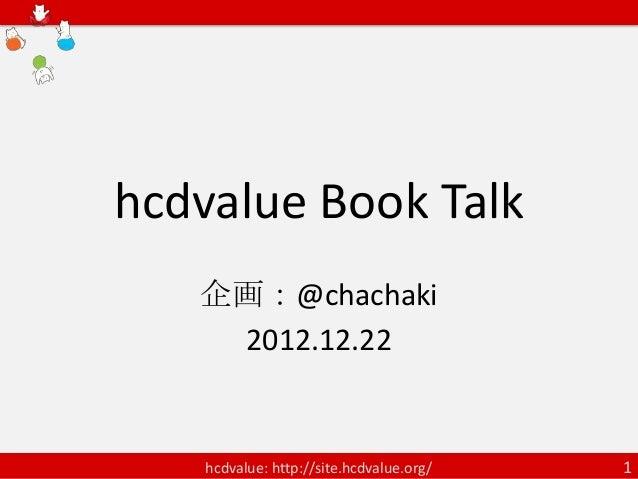 hcdvalue Book Talk   企画:@chachaki    2012.12.22    hcdvalue: http://site.hcdvalue.org/   1