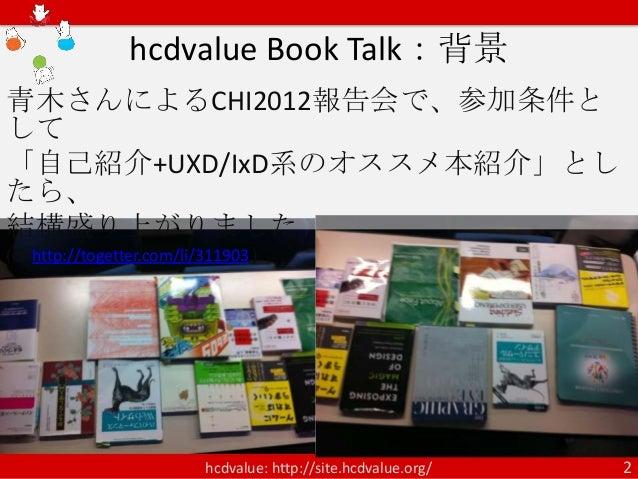 hcdvalue Book Talk:背景青木さんによるCHI2012報告会で、参加条件として「自己紹介+UXD/IxD系のオススメ本紹介」としたら、結構盛り上がりました(cf. http://togetter.com/li/311903 ) ...