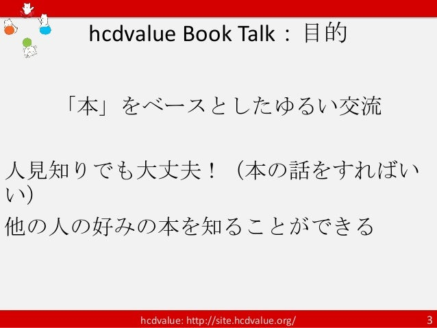hcdvalue Book Talk:目的  「本」をベースとしたゆるい交流人見知りでも大丈夫!(本の話をすればいい)他の人の好みの本を知ることができる       hcdvalue: http://site.hcdvalue.org/   3