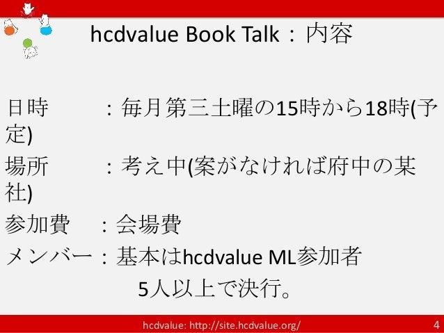 hcdvalue Book Talk:内容日時  :毎月第三土曜の15時から18時(予定)場所  :考え中(案がなければ府中の某社)参加費 :会場費メンバー:基本はhcdvalue ML参加者      5人以上で決行。        hcdv...