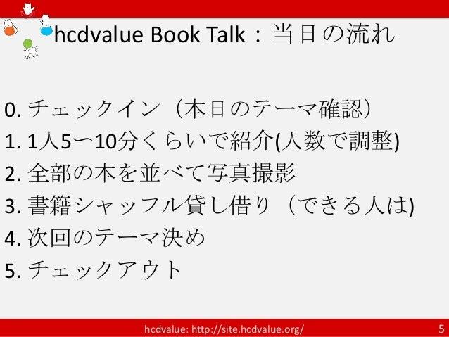 hcdvalue Book Talk:当日の流れ0. チェックイン(本日のテーマ確認)1. 1人5〜10分くらいで紹介(人数で調整)2. 全部の本を並べて写真撮影3. 書籍シャッフル貸し借り(できる人は)4. 次回のテーマ決め5. チェックアウ...