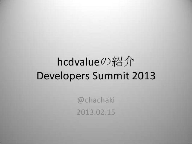 hcdvalueの紹介Developers Summit 2013       @chachaki       2013.02.15