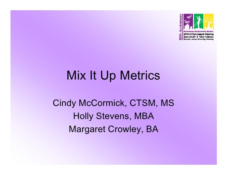 Mix It Up Metrics  Cindy McCormick, CTSM, MS     Holly Stevens, MBA    Margaret Crowley, BA