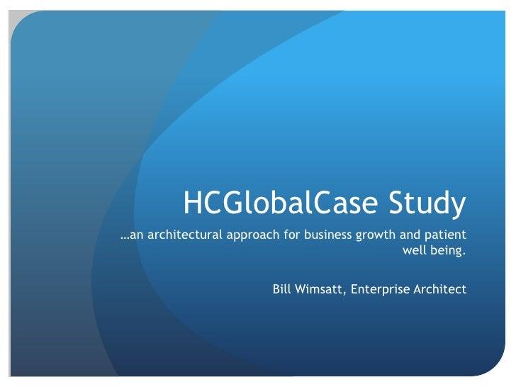 HCGlobalCase Study<br />…an architectural approach for business growth and patient well being.<br />Bill Wimsatt, Enterpri...