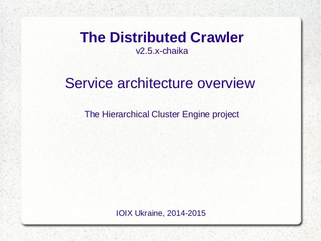 The Distributed Crawler v2.5.x-chaika Service architecture overview The Hierarchical Cluster Engine project IOIX Ukraine, ...