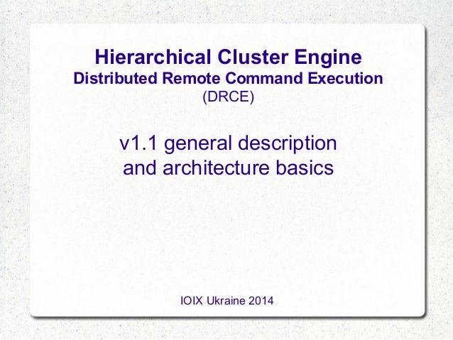 Hierarchical Cluster Engine Distributed Remote Command Execution (DRCE)  v1.1 general description and architecture basics ...