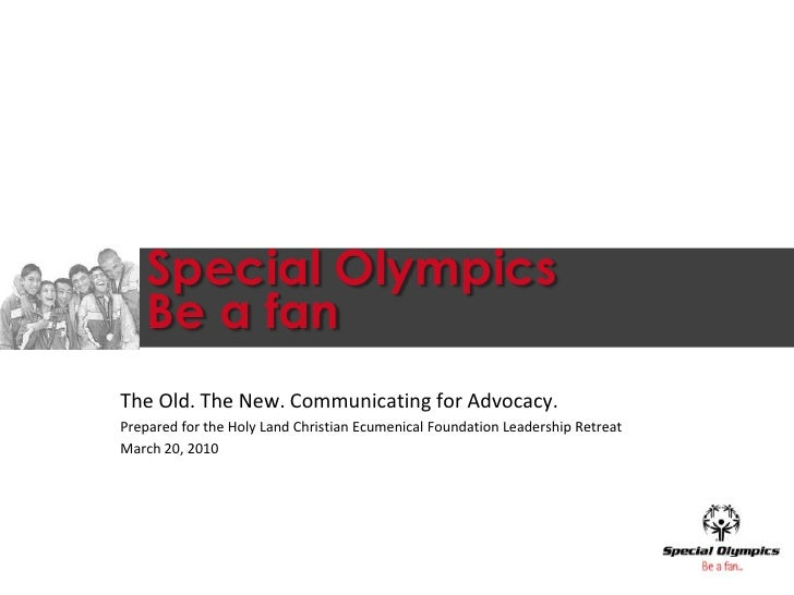 Special OlympicsBe a fan<br />The Old. The New. Communicating for Advocacy.<br />Prepared for the Holy Land Christian Ecum...