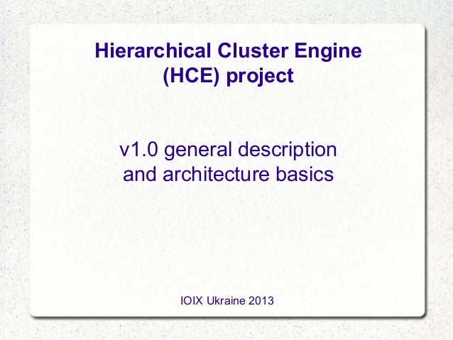 Hierarchical Cluster Engine (HCE) project v1.0 general description and architecture basics  IOIX Ukraine 2013