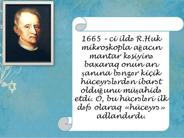 1665 – ci ildə R.Huk mikroskopla ağacın mantar kəsiyinə baxaraq onun arı şanına bənzər kiçik hüceyrələrdən ibarət olduğunu...